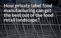 How private label food manufacturing can get the best out of the food retail landscape image